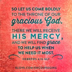 There we will receive His mercy, and we will find grace to help us when we need it most.   http://www.klove.com