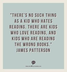 There's no such thing as a kid who hates reading. There are kids who love reading, and kids who are reading the wrong books. ~ James Patterson