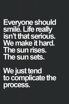 We tend to complicate life, enjoy it