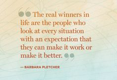 """""""The real winners in life are the people who look at every situation with an expectation that they can make it work or make it better.""""  Barbar Pletcher"""