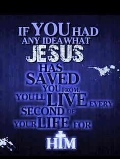 If you had an idea what Jesus has SAVED you from, You'll Live every second of your life for HIM