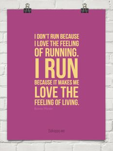 I don't run because I love the feeling of running. I run because it makes me love the feeling of living.