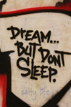 Dream, but don't sleep.