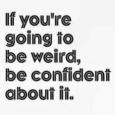 If you're going to be weird be confident about it | Inspirational Quotes