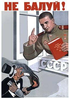 You behave! - Unknown year  The stereotypical yankee capitalist is a common figure in propaganda posters. Here, he's trying to set fire to and bomb the Soviet Union, but a vigilant (and rather handsome) Soviet soldier is keeping watch. With the attitude of the soldier and the slogan, this poster gives a sense that the capitalists are nothing more than mischiveous little juveniles.