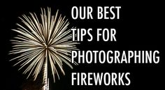 Our Best Tips For Photographing Fireworks