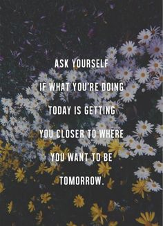 Ask yourself if what you're doing today is getting you closer to where you want to be tomorrow. <3