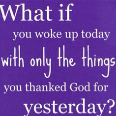 great question.  I would not have much today. I will take time today to praise god for my precious life.  Good and bad because there are lessons to learn from everything in my life.  what a journey
