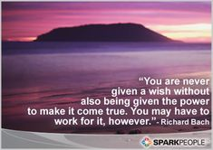 You are never given a wish without also being given the power to make it come true. You may have to work for it, however. Nothing worth having ever comes easily!!   via @SparkPeople #goals #inspiration #motivation #quotes #motivationalquotes