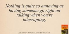 Nothing is quite so annoying as having someone go right on talking when you're interrupting. - A Farmers' Almanac Philosofact