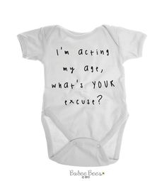 Im Acting My Age, Whats YOUR Excuse?  This bodysuit or baby shirt makes a hilarious baby girl! Works as a gender neutral baby gift or a gift for both a