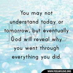 You may not understand today or tomorrow, but eventually God will ...