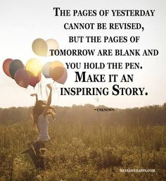 The pages of yesterday cannot be revised,but the pages of tomorrow are blank and you hold the pen. Make it an inspiring story.