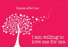 Repeat after me: I am willing to love me for me.