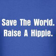 """Save the World. Raise A Hippie."""