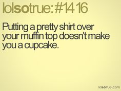 Putting a pretty shirt over a muffin top doesn't make you a cupcake