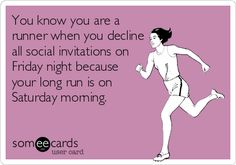 You know you are a runner when you decline all social invitations on Friday night because your long run is on Saturday morning.