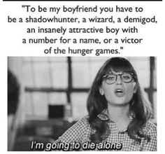 To be my boyfriend you have to be a shadowhunter, a wizard, a demigod, an insanely attractive boy with a number for a name, or a victor of the hunger games.... I'm going to die alone.