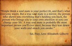 People think a soulmate is your perfect fit, and that's what everyone wants. But a true soulmate is a mirror, the person who shows you everything that is holding you back, the person who brings you to your own attention so you can change your life. - Elizabeth Gilbert (Eat, Pray, Love)