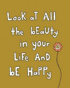 Look at all the beauty in your life, and be happy. :D