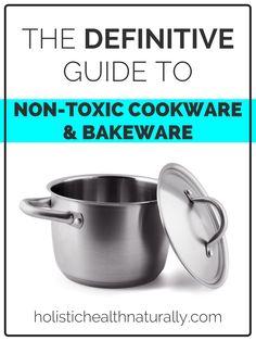 The Definitive Guide To Non-Toxic Cookware & Bakewayre | holistichealthnaturally.com