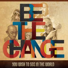 Be the change you wish to see in the world -Gandhi