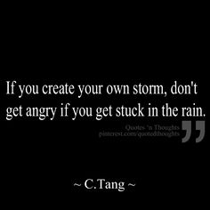If you create your own storm, don't get angry if you get stuck in the rain.