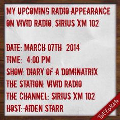 My Upcoming Radio appearance ON VIVID RADIO, SIRIUS XM 102   Date: March 07th  2014 Time:  4:00 PM Show: Diary of a Dominatrix The Station: Vivid Radio The channel: SIRIUS XM 102 Host: Aiden Starr