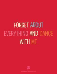 forget about everything and dance with me... I promise you a dance like no other....