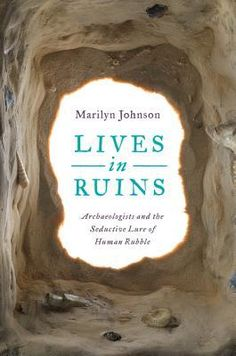 Lives in Ruins: Archeologists and the Seductive Lure of Human Rubble by Marilyn Johnson. LibraryReads pick November 2014.