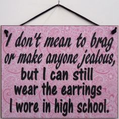"""I don't mean to brag or make anyone jealous, but I can still wear the earrings I wore in high school. Pink Paisley 8 x 10 Sign"