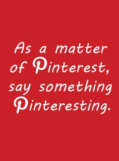 As a matter of pinterest, say something pinteresting.