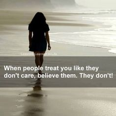 when people treat you like they don't care, believe them. they don't.