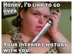 Honey, I'd like to go over      Your internet history with you.