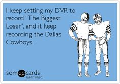 I keep setting my DVR to record 'The Biggest Loser', and it keeps recording the Dallas Cowboys.  lol