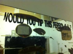 Would you tip this person? Written on a mirror in the back-of-house at a now defunct restaurant.