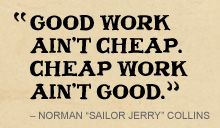 """Good work ain't cheap.  Cheap work ain't good.""  - Norman 'Sailor Jerry' Collins"