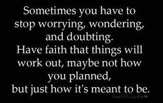 Things happen for a REASON.  Just believe !