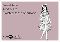 Sweet face. Kind heart. Twisted sense of humour. sums me up kind heart, twisted humor, ecard, sense of humor, aries humor, twist sens, funni, twisted sister, true stories