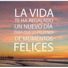 la vida te ha regalado un nuevo día para que lo llenes de momentos felices
