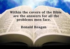 Within the covers of the Bible are the answers for all the problems men face. -Ronald Reagan