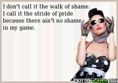 I don't call it the walk of shame.  I call it the stride of pride  because there ain't no shame in my game.
