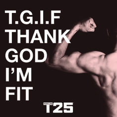 TGIF - Thank God I'm Fit! Thanks #FocusT25!  http://bit.ly/GETFOCUST25 fit sexi, t25 workout