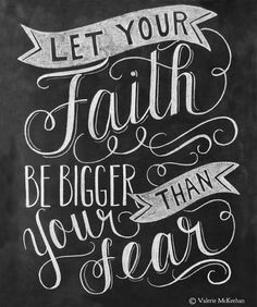 """""""Let your faith be bigger than your fear""""  -Valerie McKeehan"""