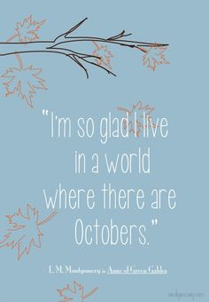 """""""I'm so glad I live in a world where there are Octobers."""" Anne of Green Gables"""