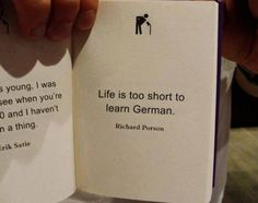 Life is too short to learn German. - Richard Porson.