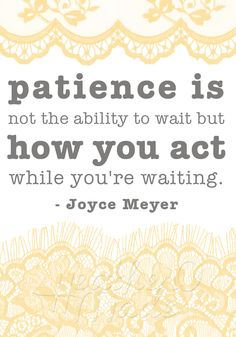 Patience is not the ability to wait but how you act while you're waiting. I always tell my kids that 'patience' is waiting nicely.