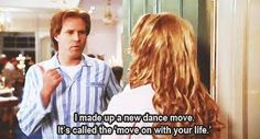I made up a new dance move. It's called the 'move on with your life.'