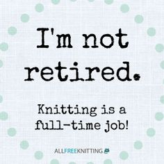 I'm not retired...knitting is a full-time job!