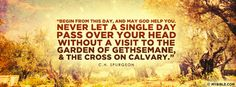 """Begin from this day, and may God help you. Never let a single day pass over your head without a visit to the garden of Gethsemane and the cross of Calvary."" ~ C.H. Spurgeon"